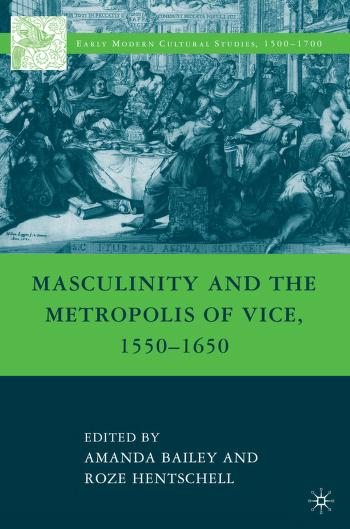 Masculinity and the metropolis of vice, 1550-1650 by Amanda Bailey